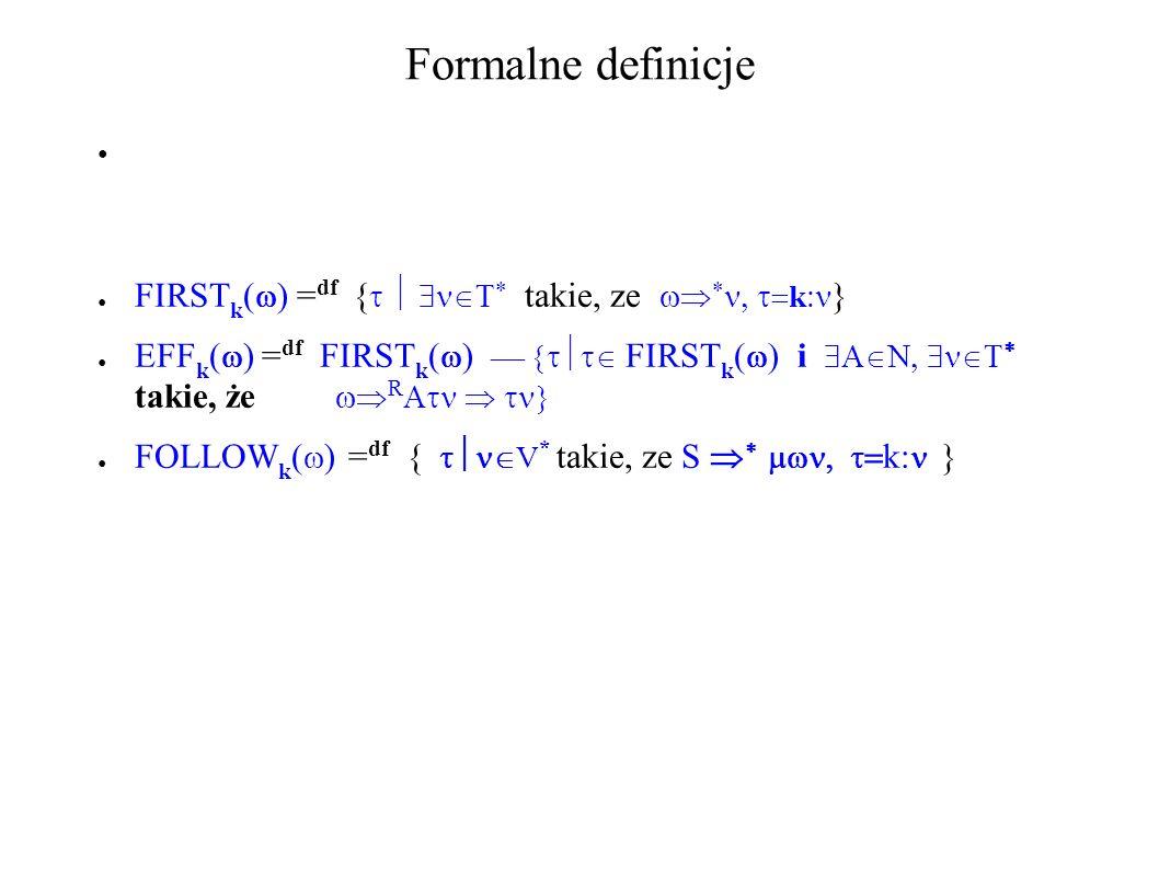 Formalne definicje FIRST k ( ) = df { takie, ze k } EFF k ( ) = df FIRST k ( ) FIRST k i takie, że R FOLLOW k ( ) = df { V * takie, ze S k: }