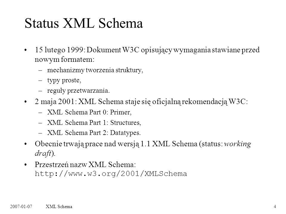 2007-01-07XML Schema4 Status XML Schema 15 lutego 1999: Dokument W3C opisujący wymagania stawiane przed nowym formatem: –mechanizmy tworzenia struktury, –typy proste, –reguły przetwarzania.