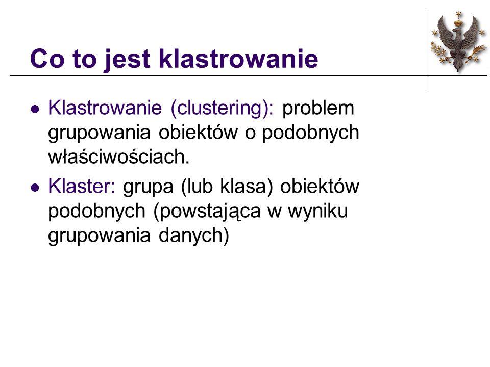 Co to jest klastrowanie Klastrowanie (clustering): problem grupowania obiektów o podobnych właściwościach.