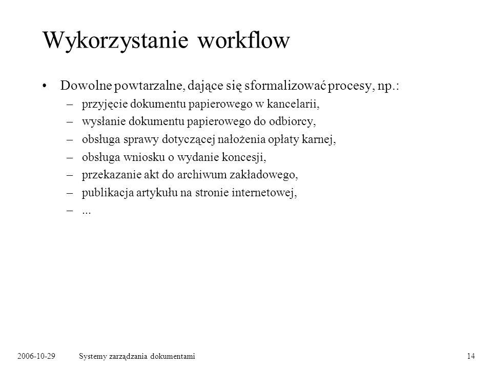 2006-10-29Systemy zarządzania dokumentami14 Wykorzystanie workflow Dowolne powtarzalne, dające się sformalizować procesy, np.: –przyjęcie dokumentu pa