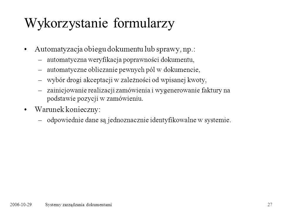 2006-10-29Systemy zarządzania dokumentami27 Wykorzystanie formularzy Automatyzacja obiegu dokumentu lub sprawy, np.: –automatyczna weryfikacja poprawn