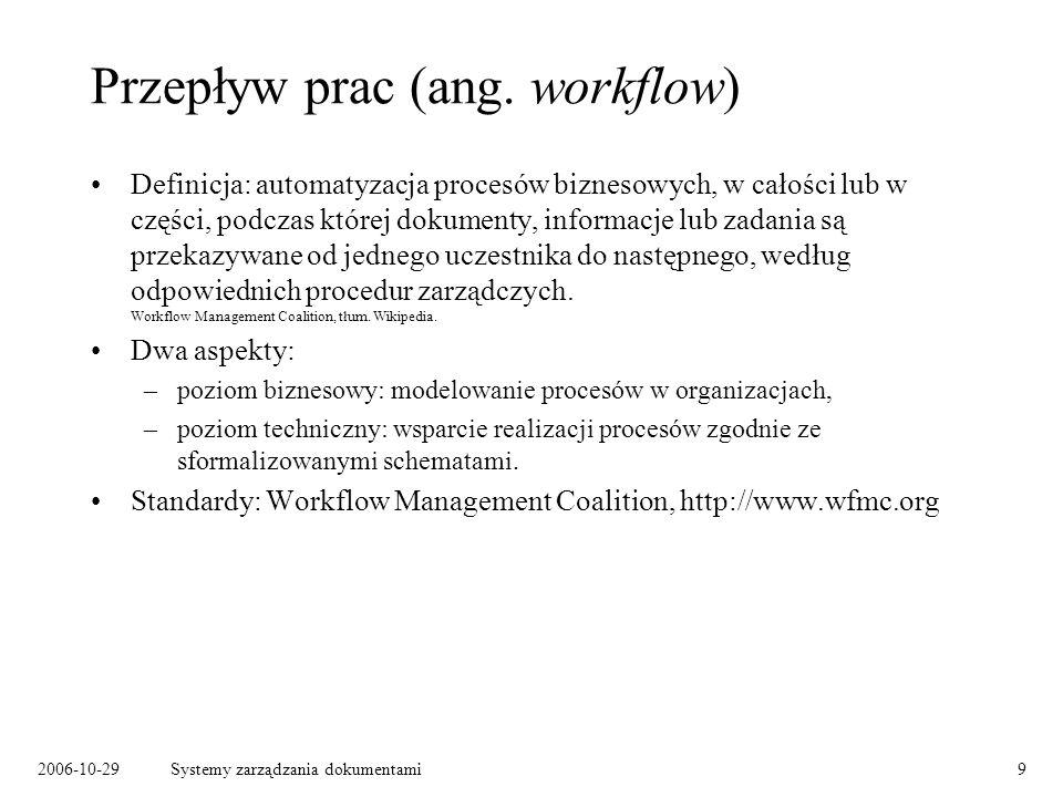 2006-10-29Systemy zarządzania dokumentami9 Przepływ prac (ang. workflow) Definicja: automatyzacja procesów biznesowych, w całości lub w części, podcza