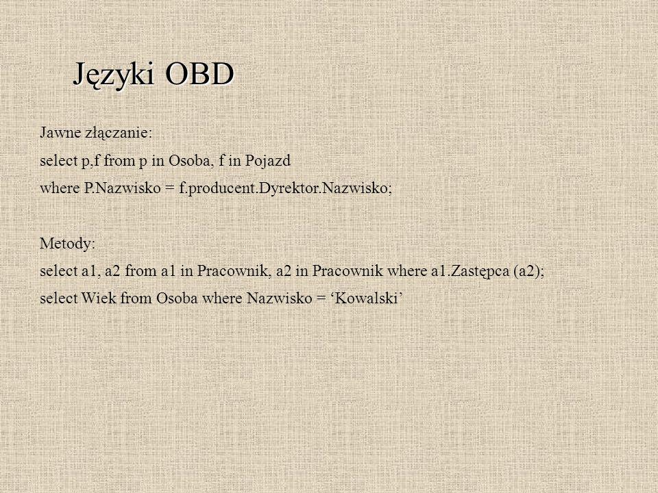 Języki OBD Jawne złączanie: select p,f from p in Osoba, f in Pojazd where P.Nazwisko = f.producent.Dyrektor.Nazwisko; Metody: select a1, a2 from a1 in