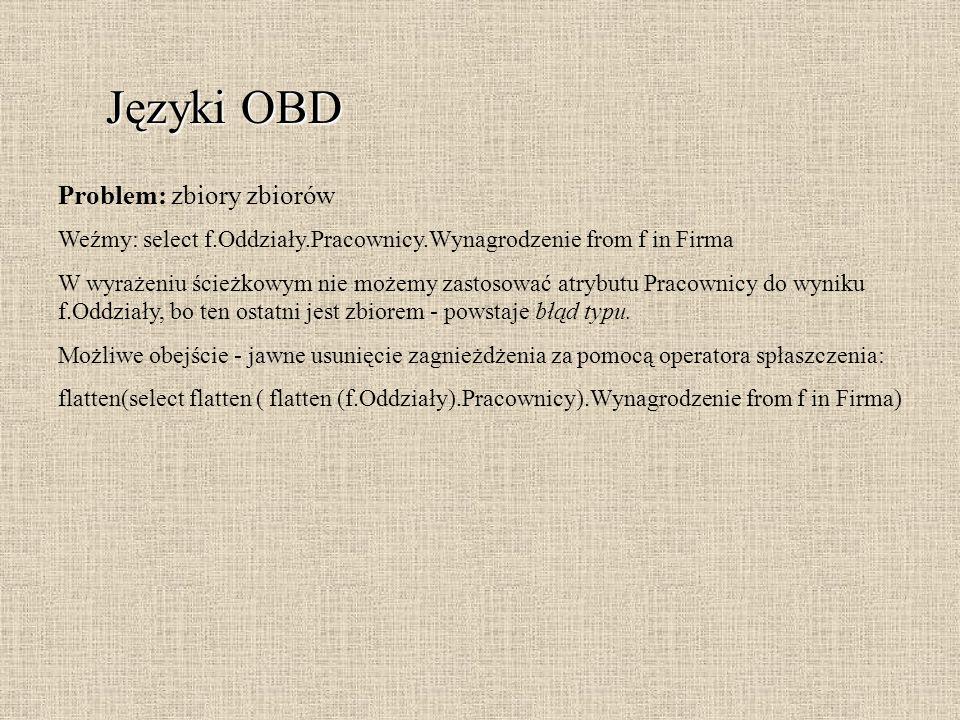 Języki OBD Problem: zbiory zbiorów Weźmy: select f.Oddziały.Pracownicy.Wynagrodzenie from f in Firma W wyrażeniu ścieżkowym nie możemy zastosować atry