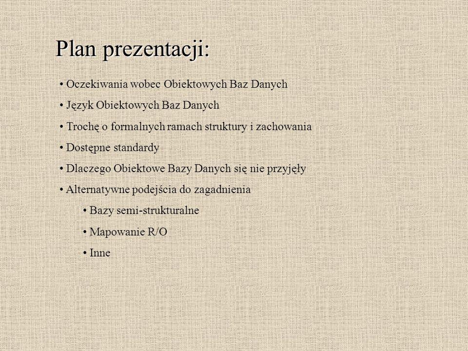 Plan prezentacji: Oczekiwania wobec Obiektowych Baz Danych Język Obiektowych Baz Danych Trochę o formalnych ramach struktury i zachowania Dostępne sta