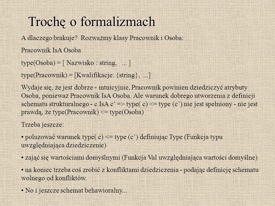 Trochę o formalizmach A dlaczego brakuje? Rozważmy klasy Pracownik i Osoba: Pracownik IsA Osoba type(Osoba) = [ Nazwisko : string,... ] type(Pracownik