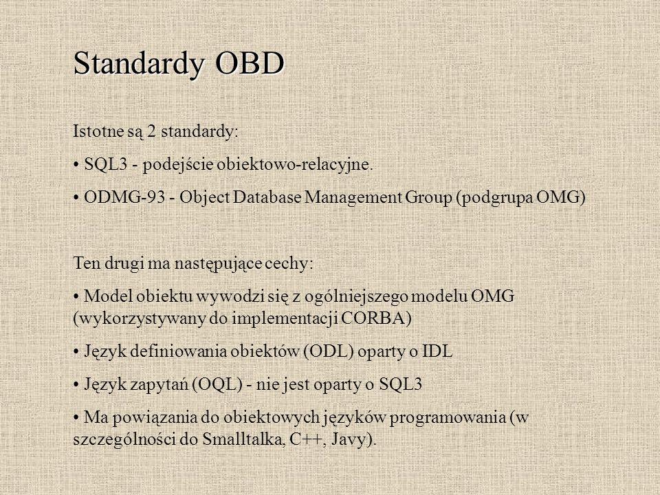 Standardy OBD Istotne są 2 standardy: SQL3 - podejście obiektowo-relacyjne. ODMG-93 - Object Database Management Group (podgrupa OMG) Ten drugi ma nas