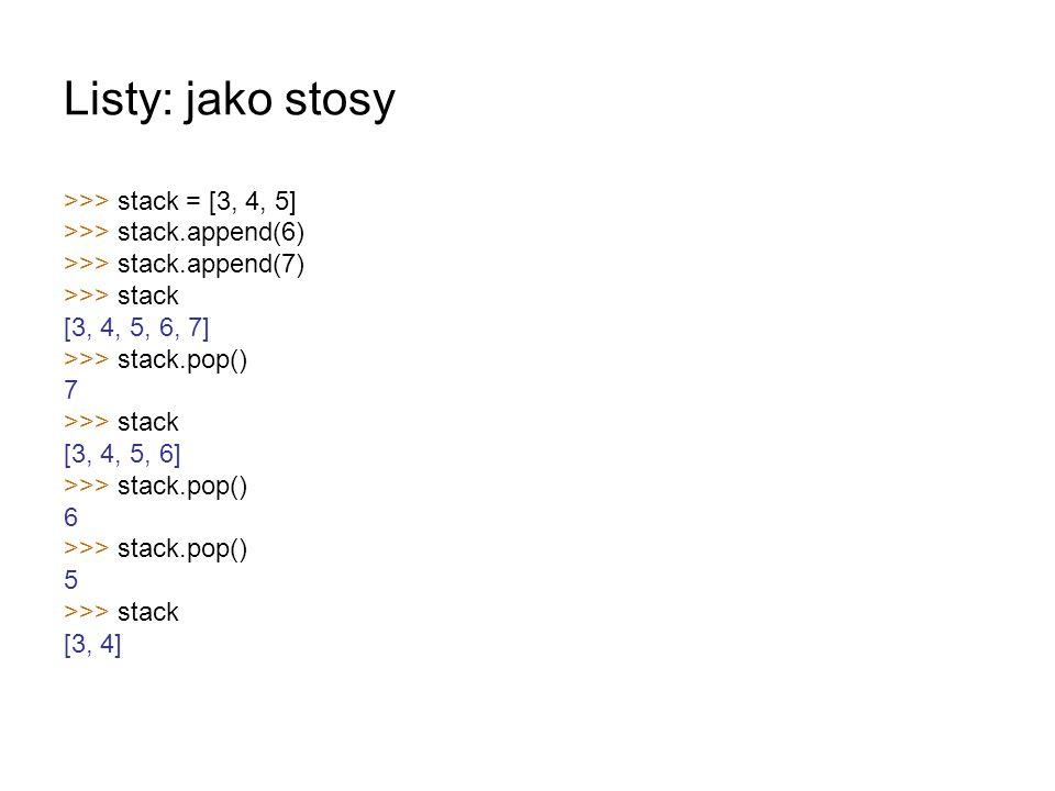 Listy: jako stosy >>> stack = [3, 4, 5] >>> stack.append(6) >>> stack.append(7) >>> stack [3, 4, 5, 6, 7] >>> stack.pop() 7 >>> stack [3, 4, 5, 6] >>>
