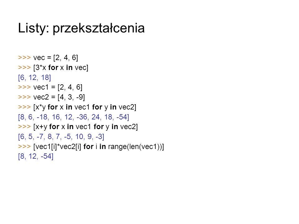 Listy: przekształcenia >>> vec = [2, 4, 6] >>> [3*x for x in vec] [6, 12, 18] >>> vec1 = [2, 4, 6] >>> vec2 = [4, 3, -9] >>> [x*y for x in vec1 for y