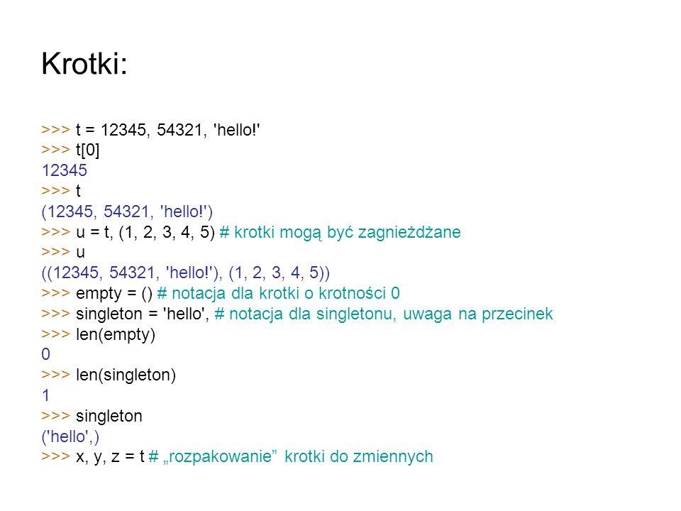 Krotki: >>> t = 12345, 54321, 'hello!' >>> t[0] 12345 >>> t (12345, 54321, 'hello!') >>> u = t, (1, 2, 3, 4, 5) # krotki mogą być zagnieżdżane >>> u (