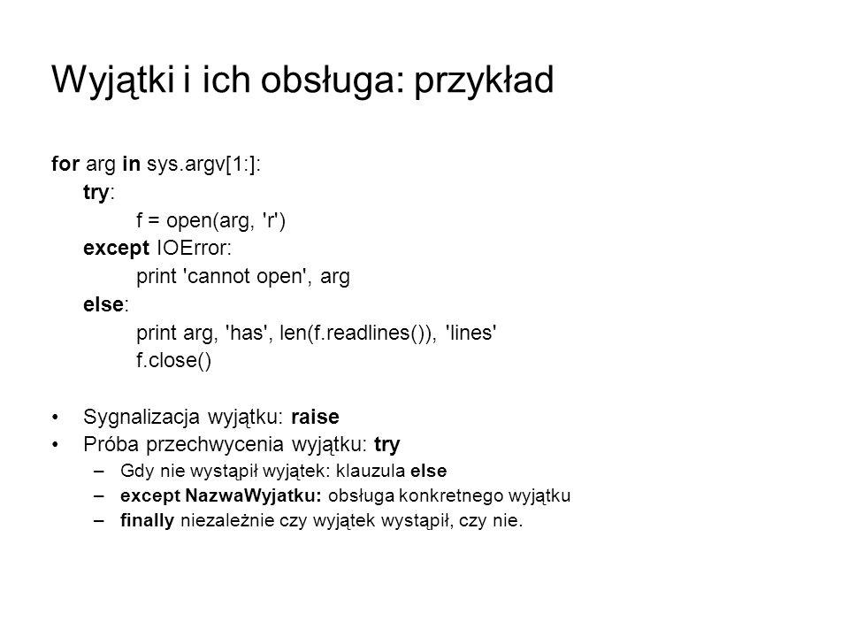 Wyjątki i ich obsługa: przykład for arg in sys.argv[1:]: try: f = open(arg, 'r') except IOError: print 'cannot open', arg else: print arg, 'has', len(