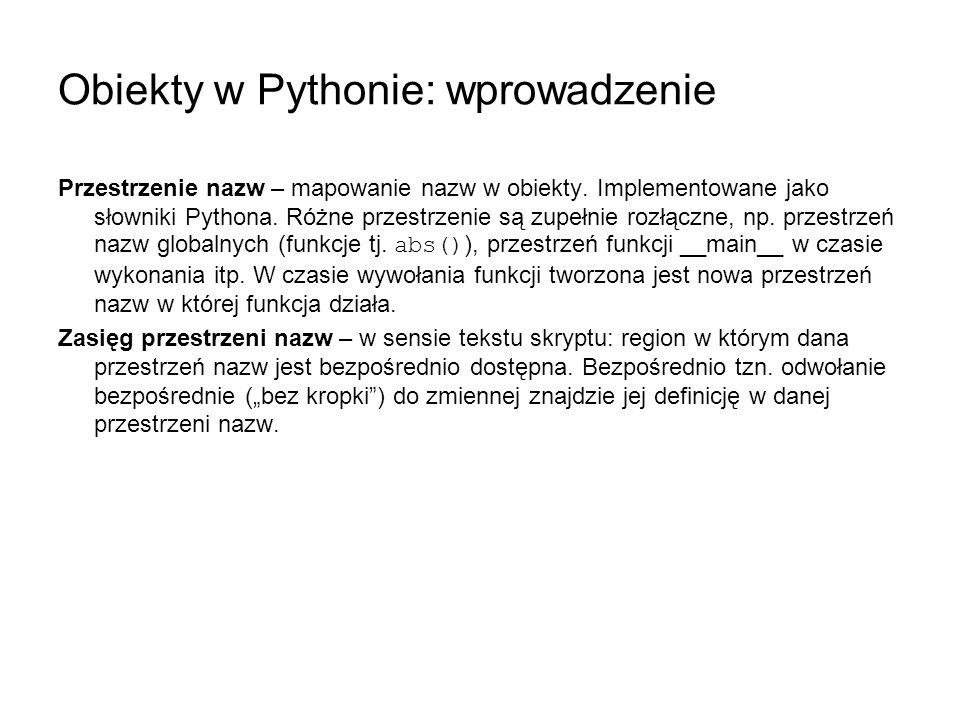 Obiekty w Pythonie: wprowadzenie Przestrzenie nazw – mapowanie nazw w obiekty. Implementowane jako słowniki Pythona. Różne przestrzenie są zupełnie ro