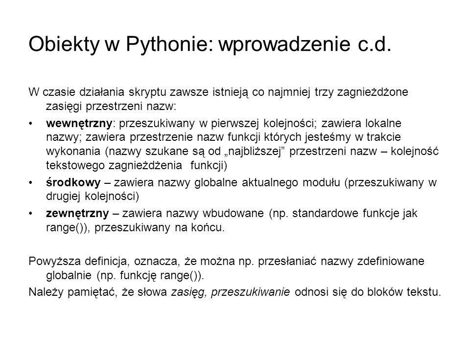 Obiekty w Pythonie: wprowadzenie c.d. W czasie działania skryptu zawsze istnieją co najmniej trzy zagnieżdżone zasięgi przestrzeni nazw: wewnętrzny: p