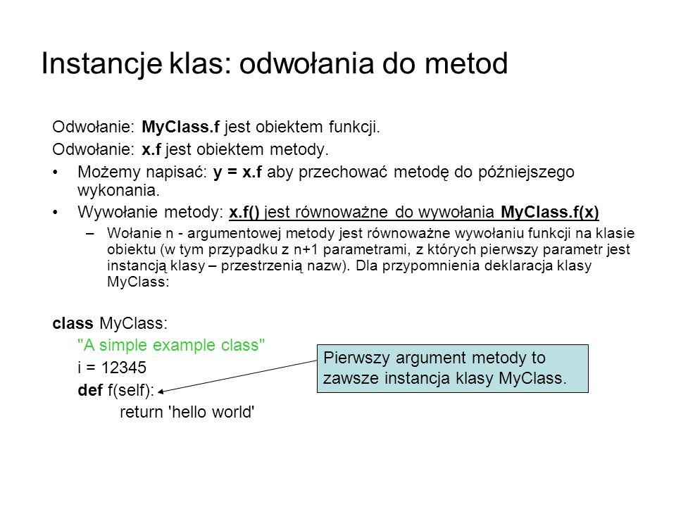 Instancje klas: odwołania do metod Odwołanie: MyClass.f jest obiektem funkcji. Odwołanie: x.f jest obiektem metody. Możemy napisać: y = x.f aby przech
