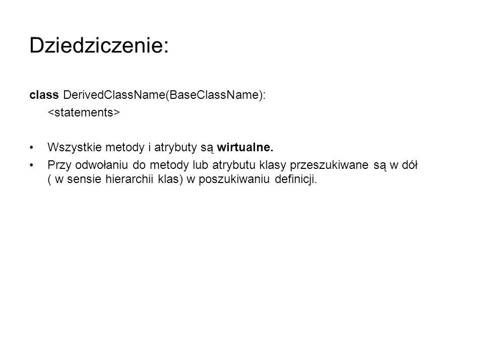 Dziedziczenie: class DerivedClassName(BaseClassName): Wszystkie metody i atrybuty są wirtualne. Przy odwołaniu do metody lub atrybutu klasy przeszukiw