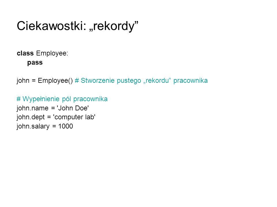 Ciekawostki: rekordy class Employee: pass john = Employee() # Stworzenie pustego rekordu pracownika # Wypełnienie pól pracownika john.name = 'John Doe