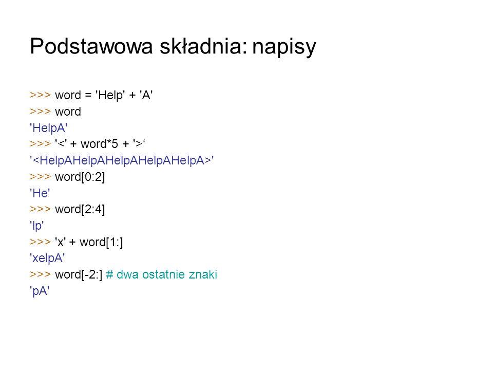 Podstawowa składnia: napisy >>> word = 'Help' + 'A' >>> word 'HelpA' >>> ' ' >>> word[0:2] 'He' >>> word[2:4] 'lp' >>> 'x' + word[1:] 'xelpA' >>> word