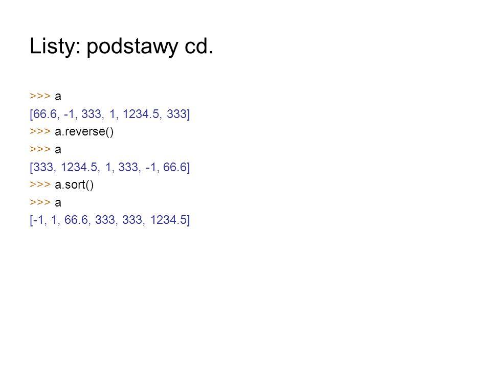 Listy: podstawy cd. >>> a [66.6, -1, 333, 1, 1234.5, 333] >>> a.reverse() >>> a [333, 1234.5, 1, 333, -1, 66.6] >>> a.sort() >>> a [-1, 1, 66.6, 333,