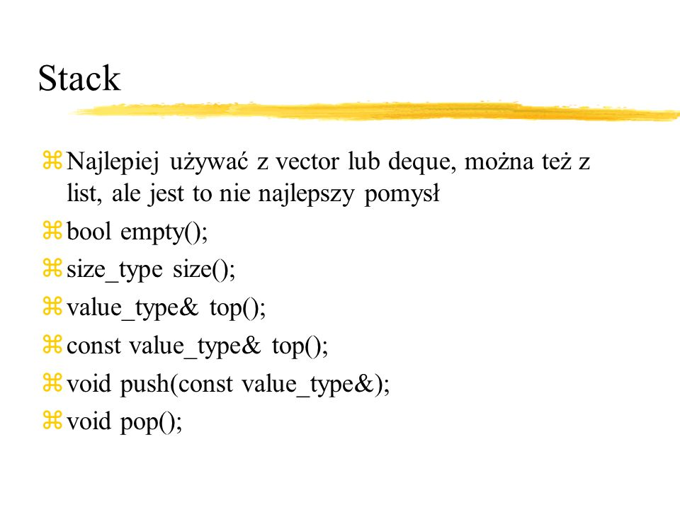 Stack zNajlepiej używać z vector lub deque, można też z list, ale jest to nie najlepszy pomysł zbool empty(); zsize_type size(); zvalue_type& top(); zconst value_type& top(); zvoid push(const value_type&); zvoid pop();