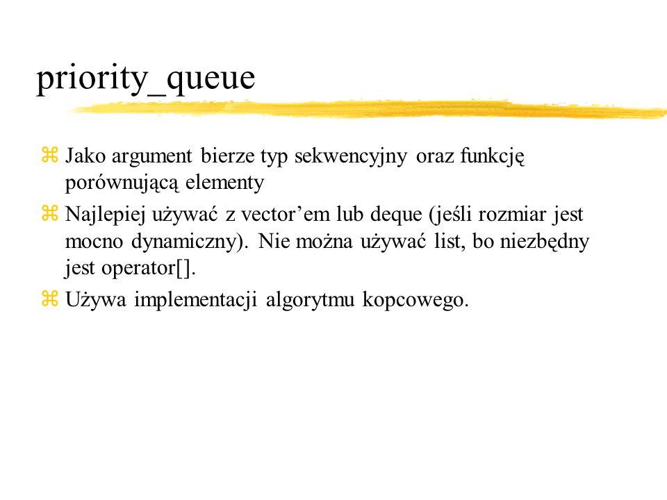 priority_queue zJako argument bierze typ sekwencyjny oraz funkcję porównującą elementy zNajlepiej używać z vectorem lub deque (jeśli rozmiar jest mocno dynamiczny).