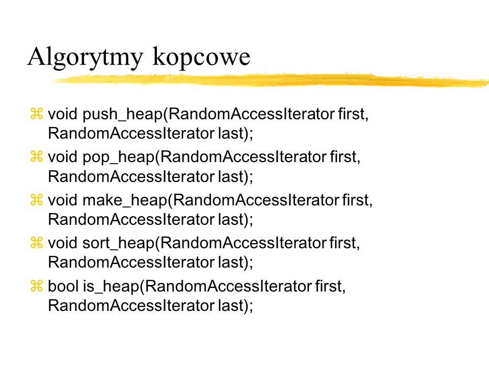 Algorytmy kopcowe void push_heap(RandomAccessIterator first, RandomAccessIterator last); zvoid pop_heap(RandomAccessIterator first, RandomAccessIterator last); zvoid make_heap(RandomAccessIterator first, RandomAccessIterator last); zvoid sort_heap(RandomAccessIterator first, RandomAccessIterator last); zbool is_heap(RandomAccessIterator first, RandomAccessIterator last);