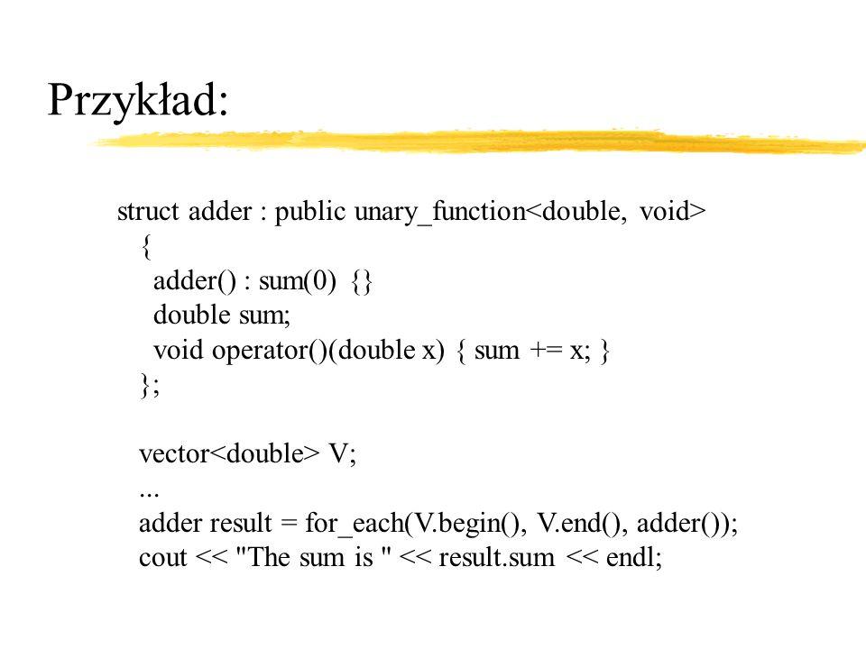 Przykład: struct adder : public unary_function { adder() : sum(0) {} double sum; void operator()(double x) { sum += x; } }; vector V;...