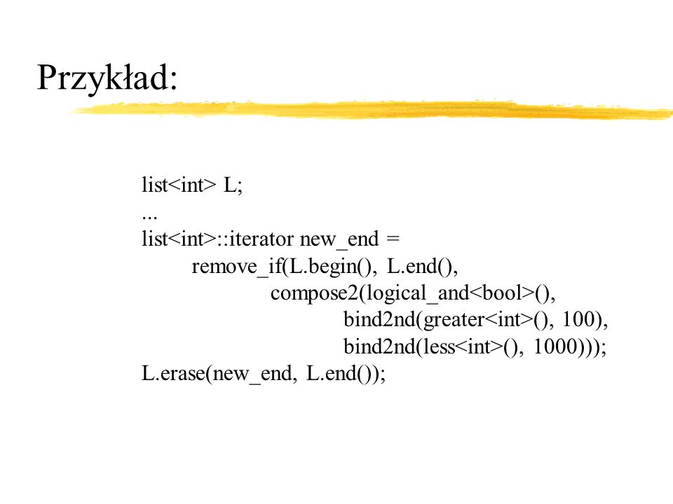 Przykład: list L;... list ::iterator new_end = remove_if(L.begin(), L.end(), compose2(logical_and (), bind2nd(greater (), 100), bind2nd(less (), 1000)
