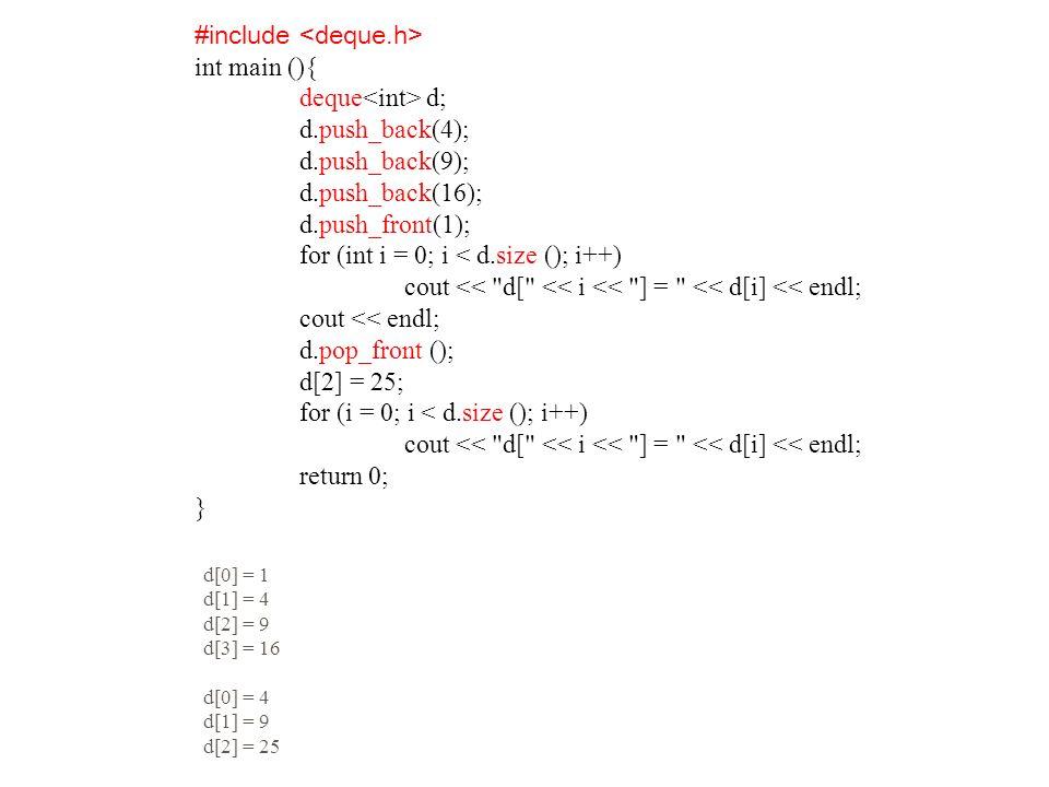 #include int main (){ deque d; d.push_back(4); d.push_back(9); d.push_back(16); d.push_front(1); for (int i = 0; i < d.size (); i++) cout << d[ << i << ] = << d[i] << endl; cout << endl; d.pop_front (); d[2] = 25; for (i = 0; i < d.size (); i++) cout << d[ << i << ] = << d[i] << endl; return 0; } d[0] = 1 d[1] = 4 d[2] = 9 d[3] = 16 d[0] = 4 d[1] = 9 d[2] = 25
