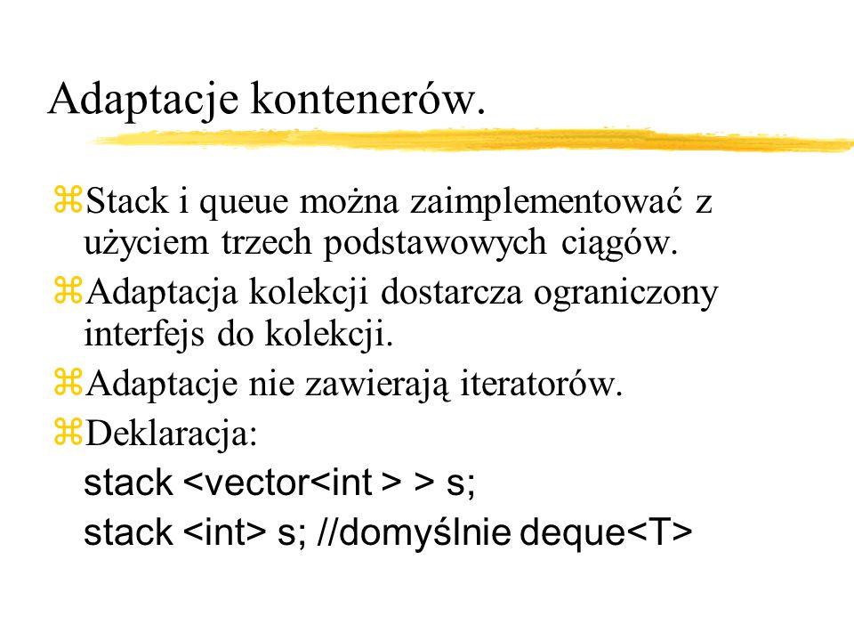 Stack zNajlepiej używać z vector lub deque, można też z list, ale jest to nie najlepszy pomysł zbool empty(); zsize_type size(); zvalue_type& top(); zconst value_type& top(); zvoid push(const value_type&); zvoid pop();