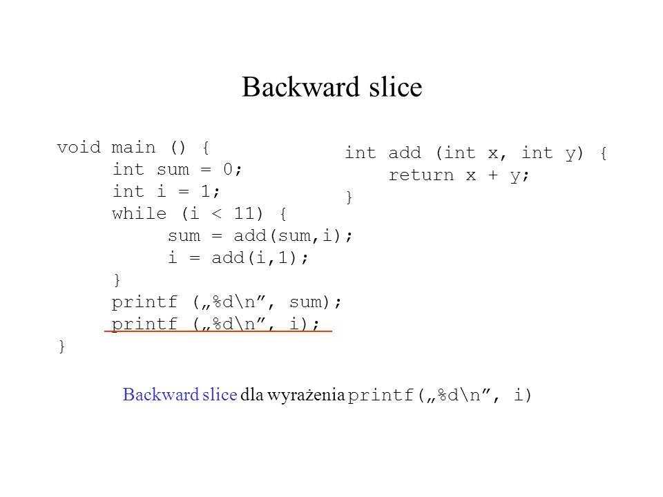 Backward slice Backward slice dla wyrażenia printf(%d\n, i) void main () { int sum = 0; int i = 1; while (i < 11) { sum = add(sum,i); i = add(i,1); }