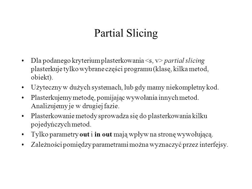Partial Slicing Dla podanego kryterium plasterkowania partial slicing plasterkuje tylko wybrane części programu (klasę, kilka metod, obiekt). Użyteczn