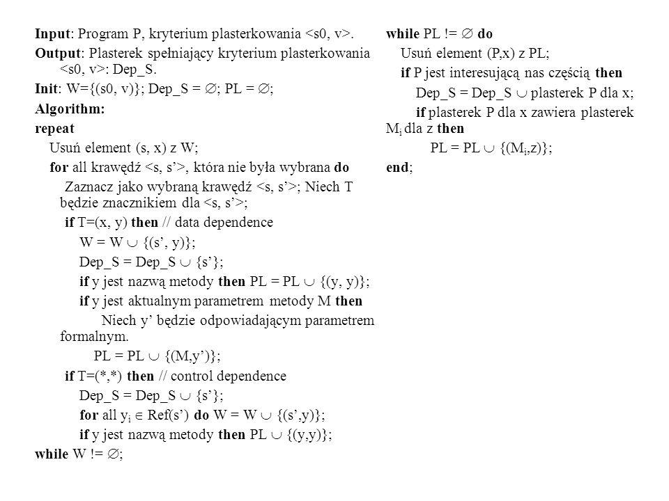 Input: Program P, kryterium plasterkowania. Output: Plasterek spełniający kryterium plasterkowania : Dep_S. Init: W={(s0, v)}; Dep_S = ; PL = ; Algori