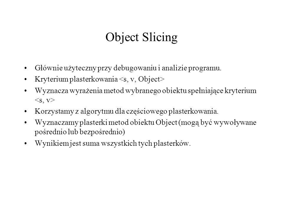 Object Slicing Głównie użyteczny przy debugowaniu i analizie programu. Kryterium plasterkowania Wyznacza wyrażenia metod wybranego obiektu spełniające