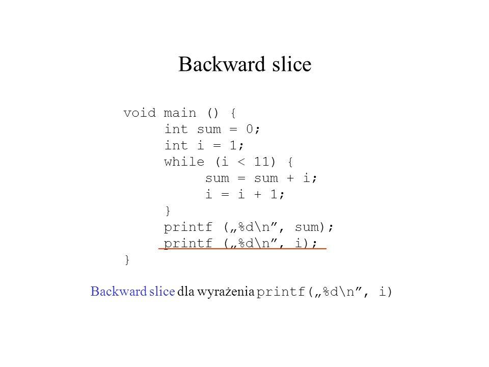 Backward slice Backward slice dla wyrażenia printf(%d\n, i) void main () { int sum = 0; int i = 1; while (i < 11) { sum = sum + i; i = i + 1; } printf