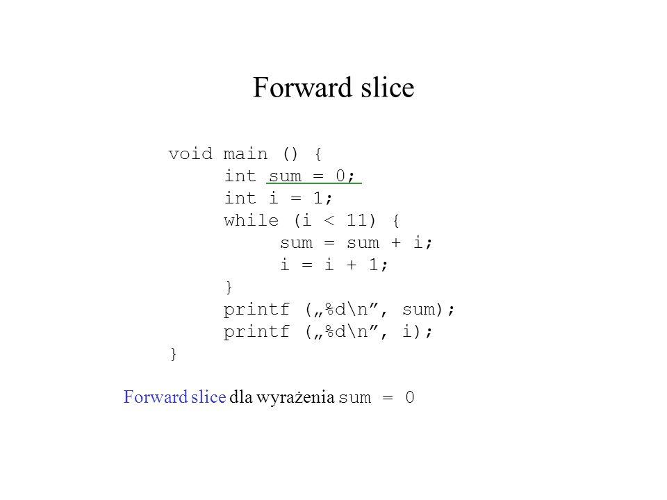 Forward slice Forward slice dla wyrażenia sum = 0 void main () { int sum = 0; int i = 1; while (i < 11) { sum = sum + i; i = i + 1; } printf (%d\n, su