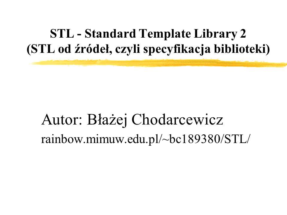 STL - Standard Template Library 2 (STL od źródeł, czyli specyfikacja biblioteki) Autor: Błażej Chodarcewicz rainbow.mimuw.edu.pl/~bc189380/STL/
