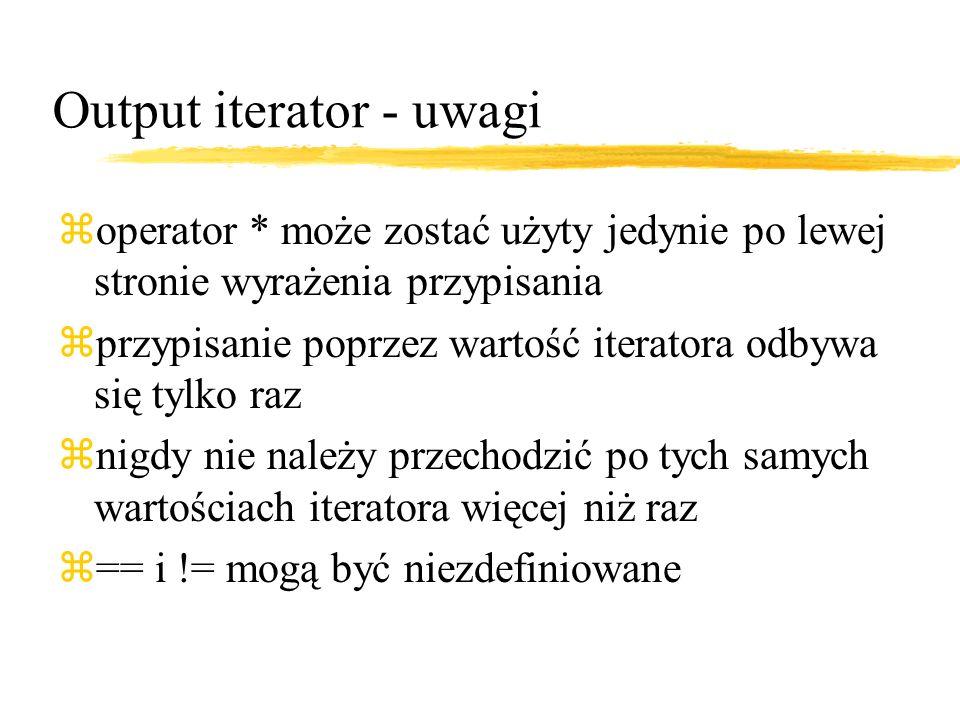 Output iterator - uwagi zoperator * może zostać użyty jedynie po lewej stronie wyrażenia przypisania zprzypisanie poprzez wartość iteratora odbywa się tylko raz znigdy nie należy przechodzić po tych samych wartościach iteratora więcej niż raz z== i != mogą być niezdefiniowane
