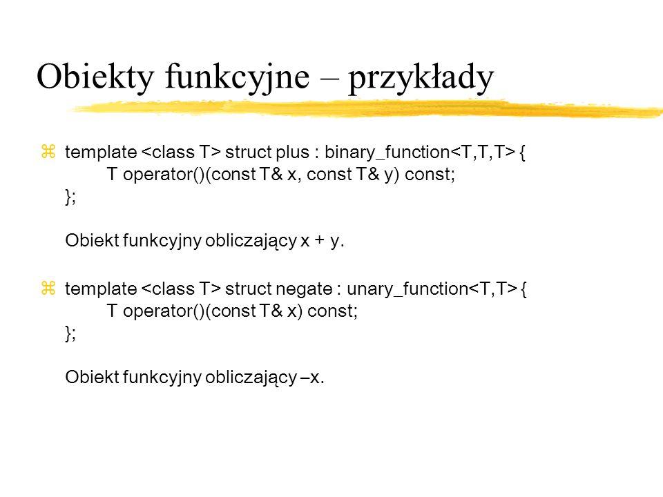 Obiekty funkcyjne – przykłady ztemplate struct plus : binary_function { T operator()(const T& x, const T& y) const; }; Obiekt funkcyjny obliczający x + y.