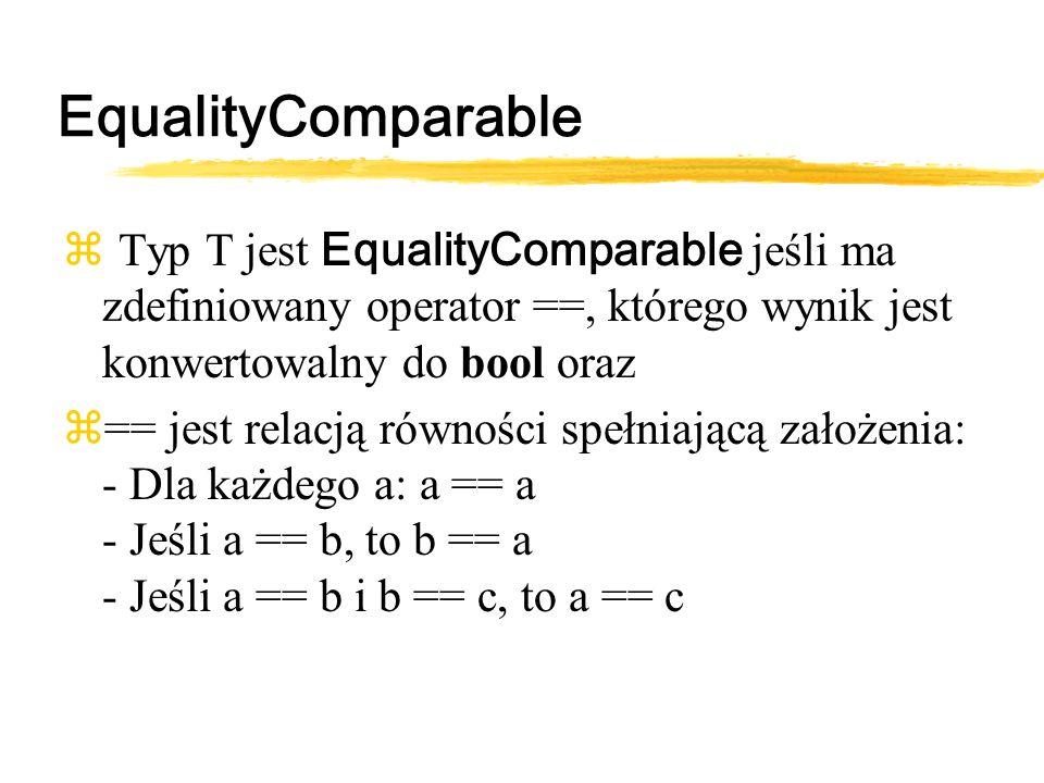 EqualityComparable Typ T jest EqualityComparable jeśli ma zdefiniowany operator ==, którego wynik jest konwertowalny do bool oraz z== jest relacją równości spełniającą założenia: - Dla każdego a: a == a - Jeśli a == b, to b == a - Jeśli a == b i b == c, to a == c