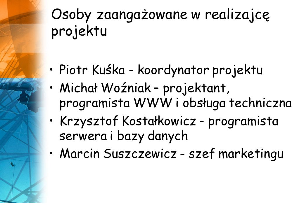 Osoby zaangażowane w realizajcę projektu Piotr Kuśka - koordynator projektu Michał Woźniak – projektant, programista WWW i obsługa techniczna Krzysztof Kostałkowicz - programista serwera i bazy danych Marcin Suszczewicz - szef marketingu