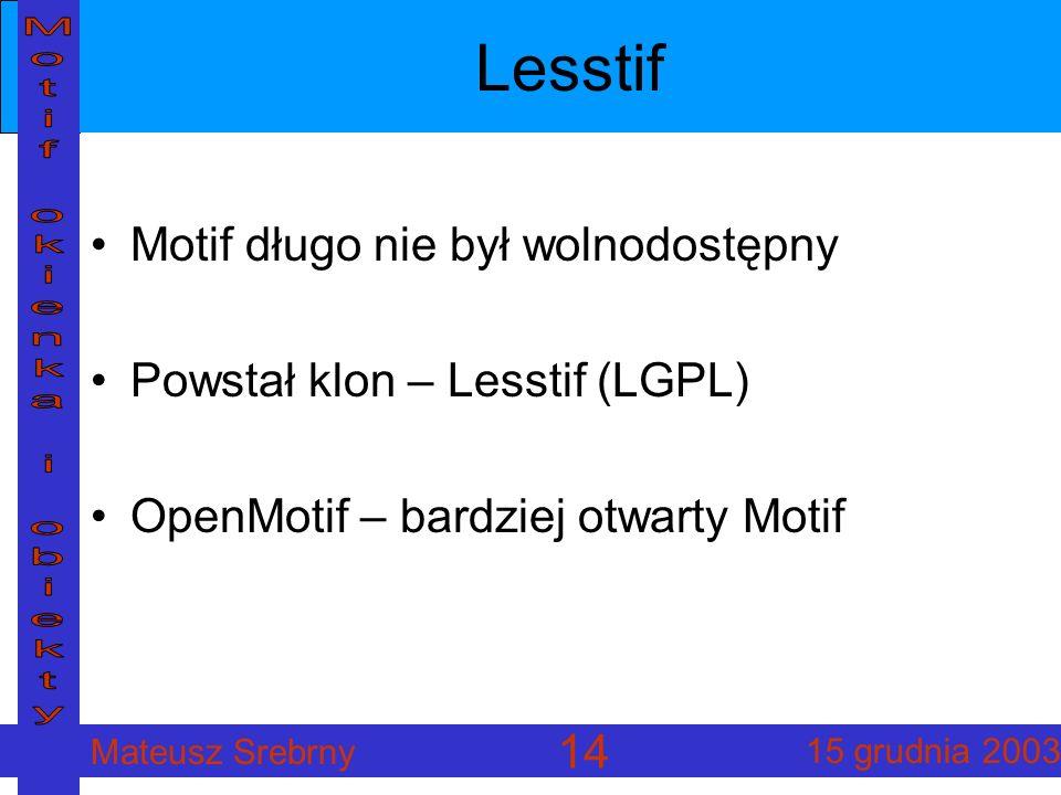 Mateusz Srebrny 15 grudnia 2003 14 Lesstif Motif długo nie był wolnodostępny Powstał klon – Lesstif (LGPL) OpenMotif – bardziej otwarty Motif
