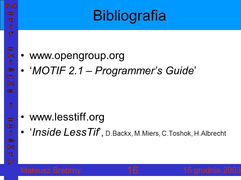 Mateusz Srebrny 15 grudnia 2003 16 Bibliografia www.opengroup.org MOTIF 2.1 – Programmers Guide www.lesstiff.org Inside LessTif, D.Backx, M.Miers, C.Toshok, H.Albrecht