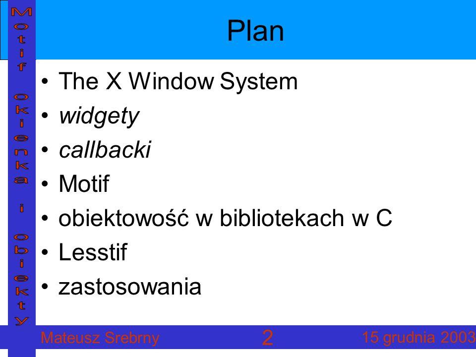 Mateusz Srebrny 15 grudnia 2003 13 Realizacja obiektowości struktura WidgetClass: superclass, name, widget_size, konstruktory, itp.