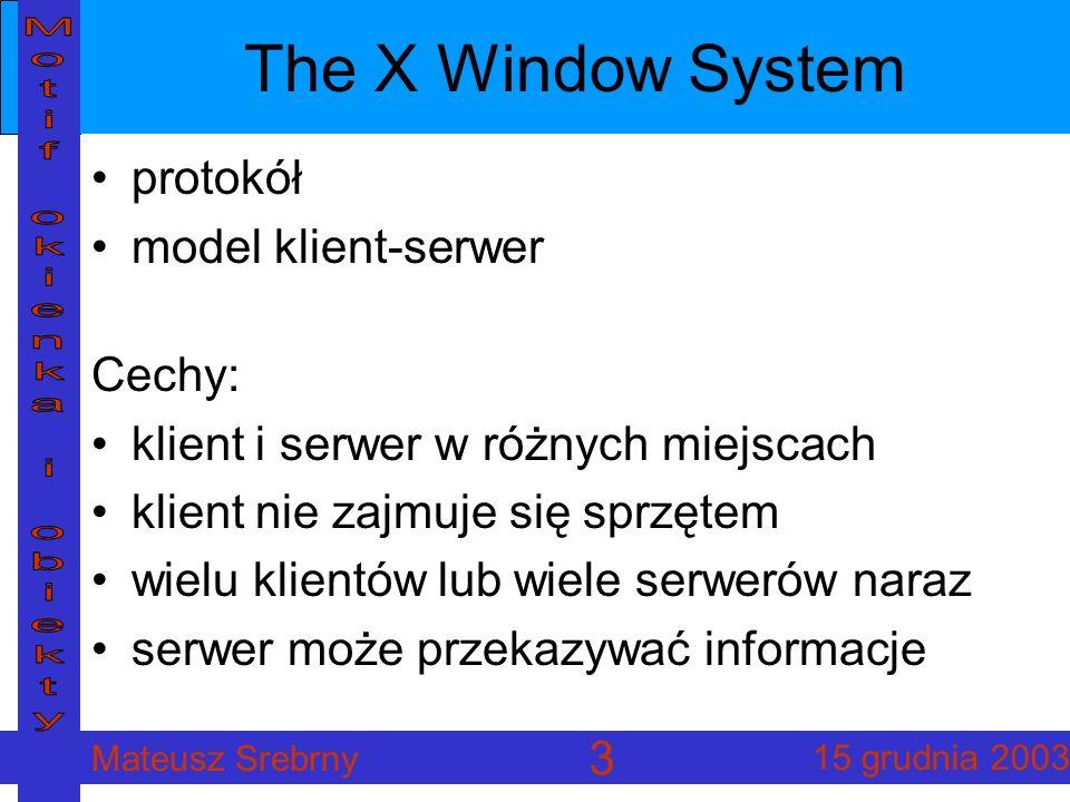 Mateusz Srebrny 15 grudnia 2003 3 The X Window System protokół model klient-serwer Cechy: klient i serwer w różnych miejscach klient nie zajmuje się sprzętem wielu klientów lub wiele serwerów naraz serwer może przekazywać informacje