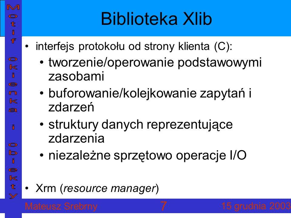 Mateusz Srebrny 15 grudnia 2003 7 Biblioteka Xlib interfejs protokołu od strony klienta (C): tworzenie/operowanie podstawowymi zasobami buforowanie/kolejkowanie zapytań i zdarzeń struktury danych reprezentujące zdarzenia niezależne sprzętowo operacje I/O Xrm (resource manager)