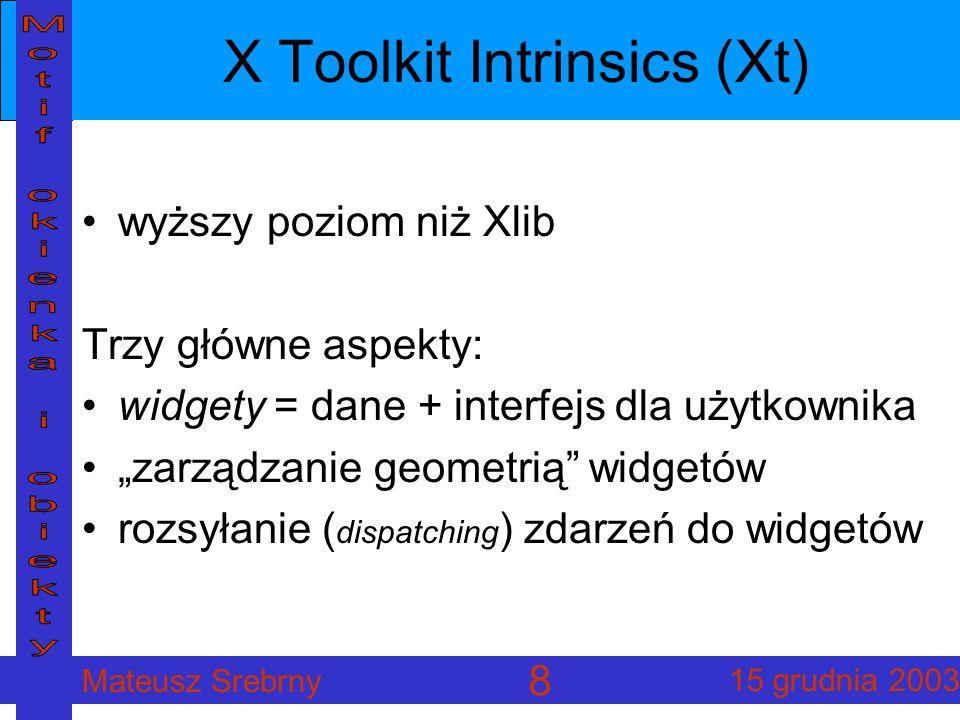Mateusz Srebrny 15 grudnia 2003 8 X Toolkit Intrinsics (Xt) wyższy poziom niż Xlib Trzy główne aspekty: widgety = dane + interfejs dla użytkownika zarządzanie geometrią widgetów rozsyłanie ( dispatching ) zdarzeń do widgetów