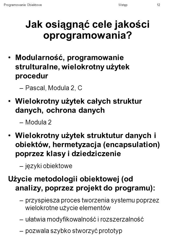 Programowanie ObiektoweWstęp12 Jak osiągnąć cele jakości oprogramowania? Modularność, programowanie strulturalne, wielokrotny użytek procedur –Pascal,