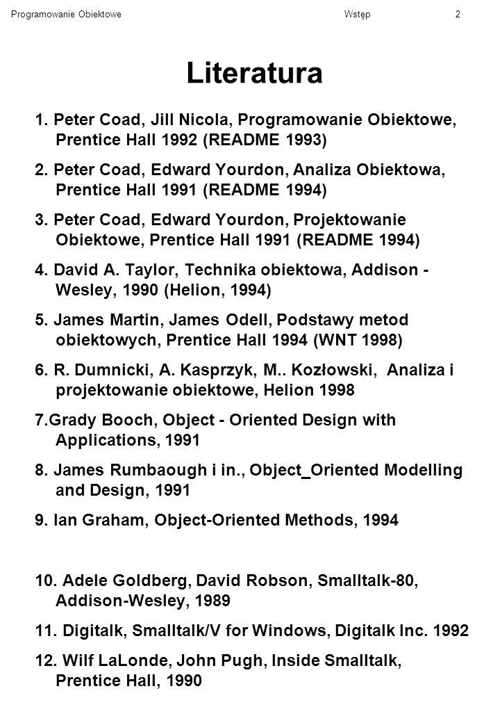 Programowanie ObiektoweWstęp2 Literatura 1. Peter Coad, Jill Nicola, Programowanie Obiektowe, Prentice Hall 1992 (README 1993) 2. Peter Coad, Edward Y