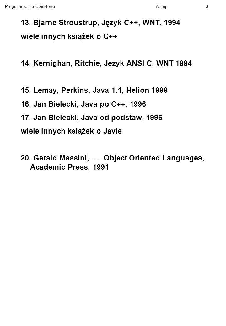 Programowanie ObiektoweWstęp3 13. Bjarne Stroustrup, Język C++, WNT, 1994 wiele innych książek o C++ 14. Kernighan, Ritchie, Język ANSI C, WNT 1994 15