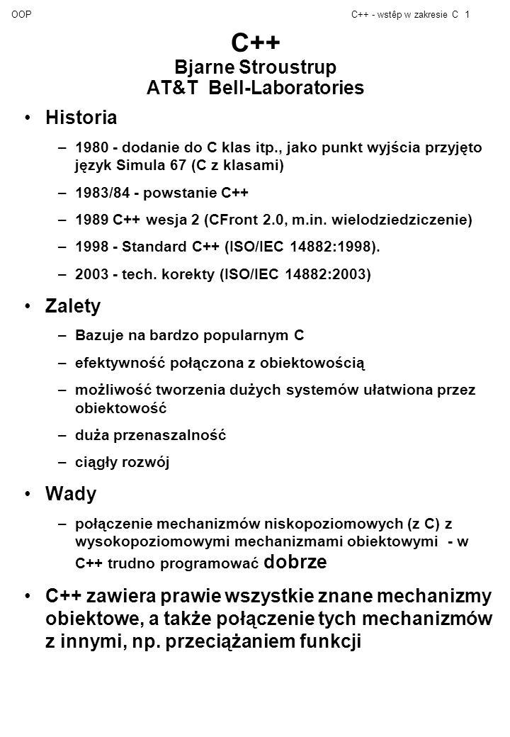 OOPC++ - wstêp w zakresie C1 C++ Bjarne Stroustrup AT&T Bell-Laboratories Historia –1980 - dodanie do C klas itp., jako punkt wyjścia przyjęto język Simula 67 (C z klasami) –1983/84 - powstanie C++ –1989 C++ wesja 2 (CFront 2.0, m.in.